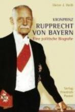 Weiß, Dieter J. Kronprinz Rupprecht von Bayern (1869 - 1955)