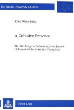 Weiss-Balla, Klara A Cohesive Presence: The Girl Image as Subtext in James Joyce`s `a Portrait of the Artist as a Young Man`