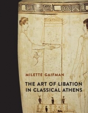 Gaifman, Milette The Art of Libation in Classical Athens