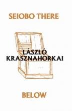 Krasznahorkai, Laszlo Seiobo There Below