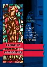 Albert  Buursma, Maarten  Duijvendak Caritas in verandering. Vier eeuwen rooms-katholieke sociale zorg in de stad Groningen