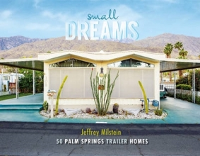 Jeffrey Milstein Small Dreams: 50 Palm Springs Trailer Homes