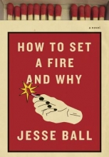 Ball, Jesse How to Set a Fire and Why