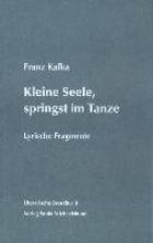 Kafka, Franz Kleine Seele, springst im Tanze