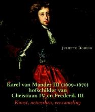 Juliette Roding , Karel van Mander III (1609-1670) hofschilder van Christiaan IV en Frederik III