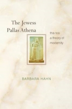 Hahn, Barbara The Jewess Pallas Athena - This Too a Theory of Modernity