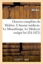 Oeuvres Complètes de Molière. l`Amour Médecin. Le Misanthrope. Le Médecin Malgré Lui (Éd.1823)