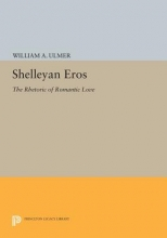 Ulmer, William A. Shelleyan Eros - The Rhetoric of Romantic Love