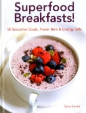 Lewis, Sara Superfood Breakfasts! 50 Smoothie Bowls, Power Bars & Energy Balls