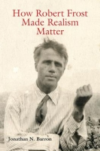 Barron, Jonathan N. How Robert Frost Made Realism Matter