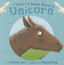 Lyon, Rachel I Wish I`d Been Born a Unicorn