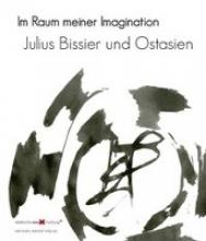 Julius Bissier und Ostasien. Im Raum meiner Imagination - Julius Bissier And East Asia. The Realm Of My Imagination