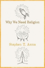 Stephen T. (Professor of Philosophy, Professor of Philosophy, Columbia College Chicago) Asma Why We Need Religion