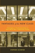 Schryer, Stephen Fantasies of the New Class - Ideologies of Professionalism in Post-World War II American Fiction