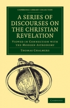 Thomas Chalmers A Series of Discourses on the Christian Revelation, Viewed in Connection with the Modern Astronomy