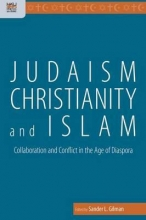 Gilman, Sander Judaism, Christianity, and Islam - Collaboration and Conflict in the Age of Diaspora