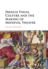 Weigert, Laura French Visual Culture and the Making of Medieval Theater