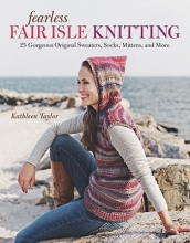 Kathleen Taylor Fearless Fair Isle Knitting: 30 Gorgeous Original Sweaters, Socks, Mittens, and More