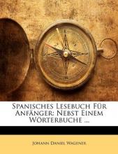 Wagener, Johann Daniel Spanisches Lesebuch Für Anfänger: Nebst Einem Wörterbuche ...