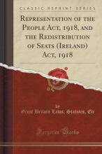 Etc, Great Britain Laws Statutes Representation of the People Act, 1918, and the Redistribution of Seats (Ireland) Act, 1918 (Classic Reprint)