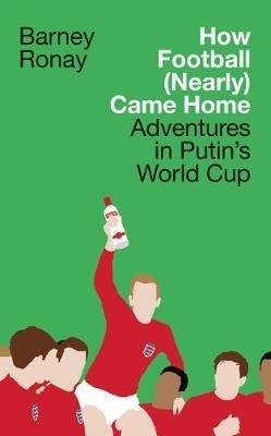 Barney Ronay,How Football (Nearly) Came Home