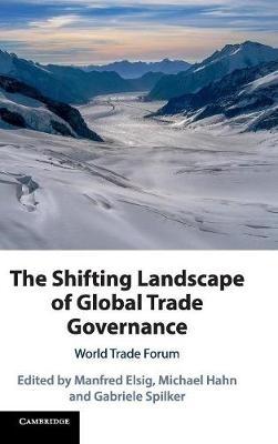 Manfred (Universitat Bern, Switzerland) Elsig,   Michael (Universitat Bern, Switzerland) Hahn,   Gabriele (Universitat Salzburg) Spilker,The Shifting Landscape of Global Trade Governance
