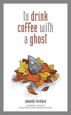 Amanda Lovelace,   ladybookmad,to drink coffee with a ghost