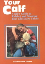 Thomas, Heather Smith Your Calf: A Kid`s Guide to Raising and Showing Beef and Dairy Calves