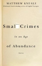 Kneale, Matthew Small Crimes in an Age of Abundance