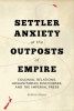 Kenton Storey,Settler Anxiety at the Outposts of Empire