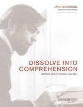 Burnham, Jack Dissolve into Comprehension - Writings and Interviews, 1964-2004