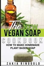 Ringgold, Zakia The New Vegan Soap Cookbook: How to Make Homemade Plant Based Soap
