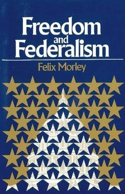 Felix Morley,Freedom & Federalism