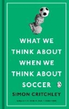 Critchley, Simon What We Think About When We Think About Soccer