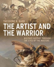 Rabb, Theodore The Artist and the Warrior - Military History Through the Eyes of the Masters