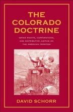 Schorr, David The Colorado Doctrine - Water Rights, Corporations  and Distributive Justice on the American Frontier