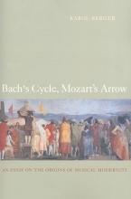Berger, Karol Bach`s Cycle, Mozart`s Arrow - An Essay on the Origins of Musical Modernity