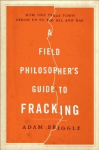 Briggle, Adam A Field Philosopher`s Guide to Fracking