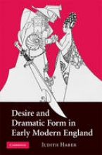 Haber, Judith Desire and Dramatic Form in Early Modern England