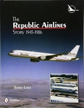 Terry Love Republic Airlines Story: An Illustrated History, 1945-1986