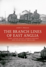 Andy T. Wallis The Branch Lines of East Anglia: Bury, Colne Valley, Saffron Walden and Stour Valley Branches