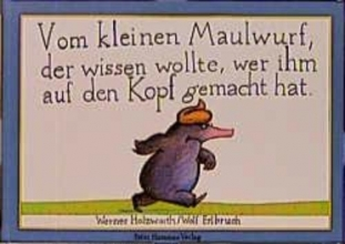 Holzwarth, Werner,   Erlbruch, Wolf Vom kleinen Maulwurf, der wissen wollte, wer ihm auf den Kopf gemacht hat. Originalausgabe