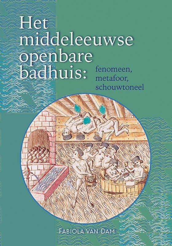 Fabiola van Dam,Het middeleeuwse openbare badhuis: fenomeen, metafoor, schouwtoneel