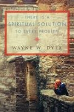 Dr. Wayne W. Dyer There Is a Spiritual Solution to Every Problem
