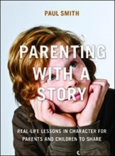 Dr. Paul Smith Parenting with a Story: Real-Life Lessons in Character for Parents and Children to Share