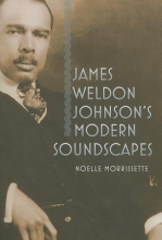 Morrissette, Noelle James Weldon Johnson`s Modern Soundscapes