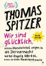 Spitzer, Thomas Wir sind glcklich, unsere Mundwinkel zeigen in die Sternennacht wie bei Angela Merkel, wenn sie einen Handstand macht