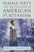 Traister, Bryce Female Piety and the Invention of American Puritanism