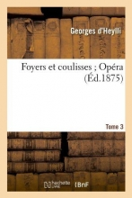 D`Heylli, Georges Foyers Et Coulisses; 8. Opéra. Tome 3 (Éd.1875)
