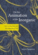 Papapetros, Spyros On the Animation of the Inorganic - Art, Architecture and the Extension of Life